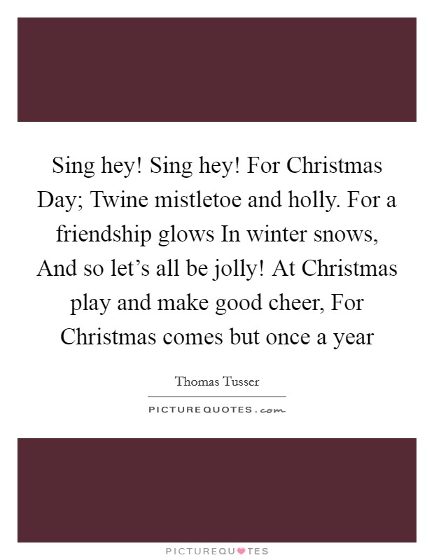 Sing hey! Sing hey! For Christmas Day; Twine mistletoe and holly. For a friendship glows In winter snows, And so let's all be jolly! At Christmas play and make good cheer, For Christmas comes but once a year Picture Quote #1