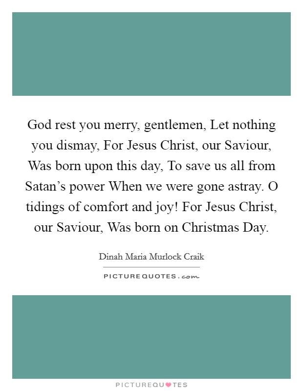 God rest you merry, gentlemen, Let nothing you dismay, For Jesus Christ, our Saviour, Was born upon this day, To save us all from Satan's power When we were gone astray. O tidings of comfort and joy! For Jesus Christ, our Saviour, Was born on Christmas Day Picture Quote #1