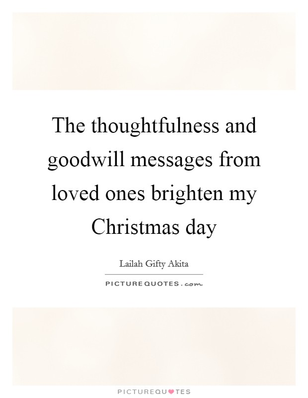 The thoughtfulness and goodwill messages from loved ones brighten my Christmas day Picture Quote #1