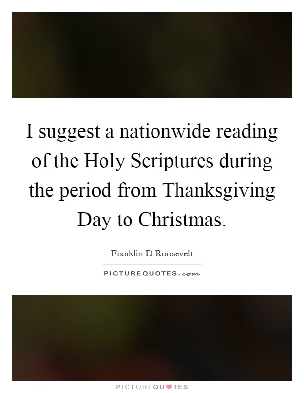 I suggest a nationwide reading of the Holy Scriptures during the period from Thanksgiving Day to Christmas Picture Quote #1