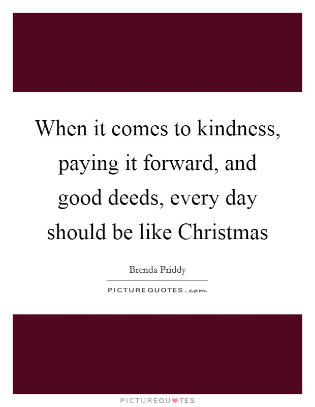 When it comes to kindness, paying it forward, and good deeds, every day should be like Christmas Picture Quote #1