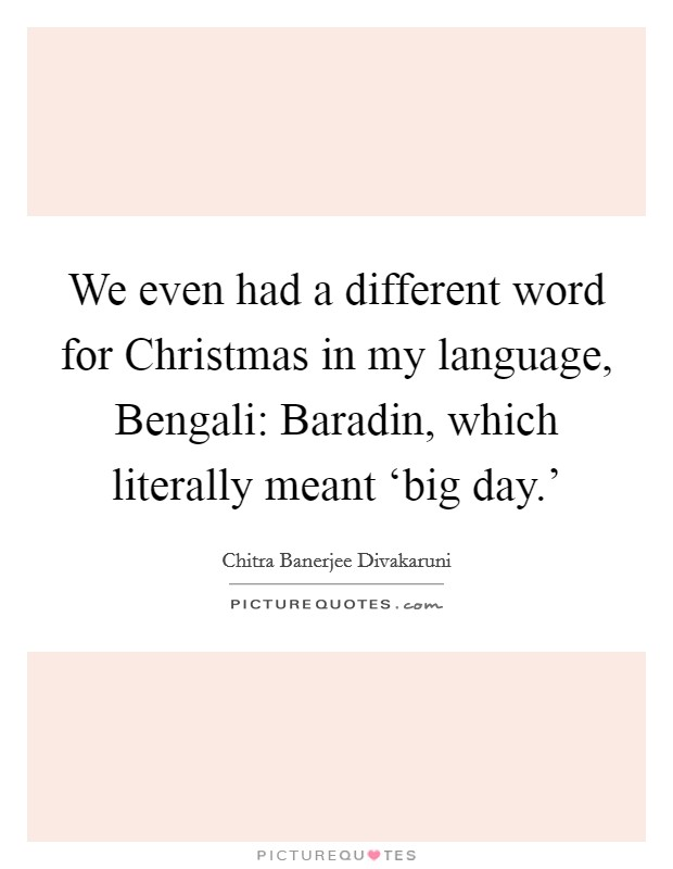 We even had a different word for Christmas in my language, Bengali: Baradin, which literally meant 'big day.' Picture Quote #1
