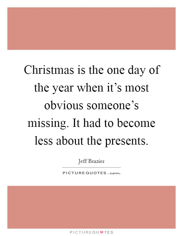 Christmas is the one day of the year when it's most obvious someone's missing. It had to become less about the presents Picture Quote #1