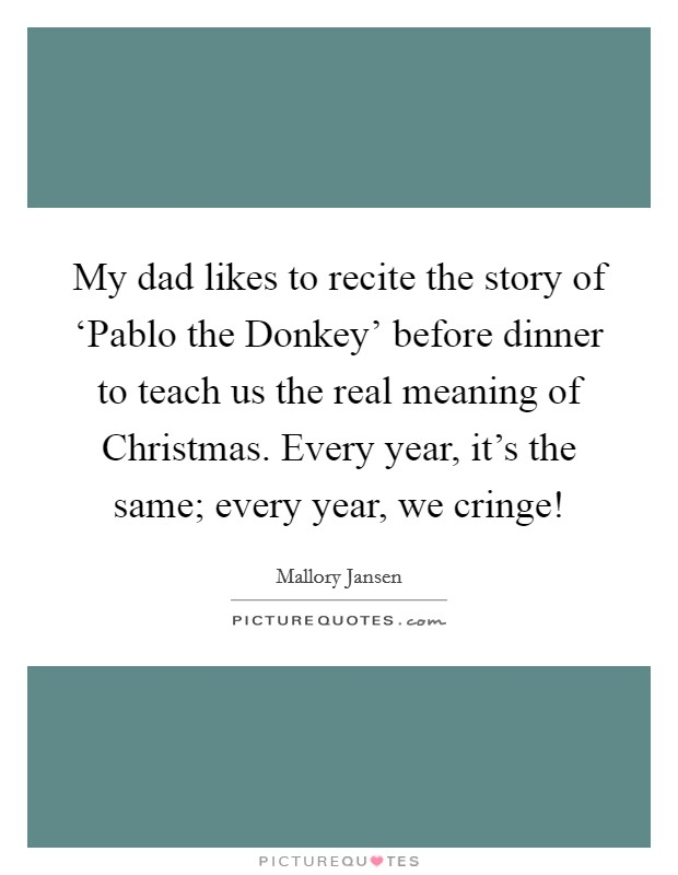 My dad likes to recite the story of 'Pablo the Donkey' before dinner to teach us the real meaning of Christmas. Every year, it's the same; every year, we cringe! Picture Quote #1