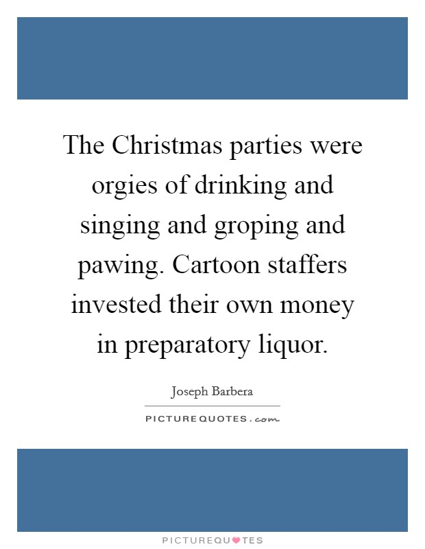 The Christmas parties were orgies of drinking and singing and groping and pawing. Cartoon staffers invested their own money in preparatory liquor Picture Quote #1