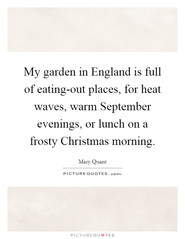 My garden in England is full of eating-out places, for heat waves, warm September evenings, or lunch on a frosty Christmas morning Picture Quote #1