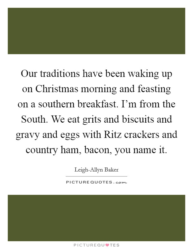 Our traditions have been waking up on Christmas morning and feasting on a southern breakfast. I'm from the South. We eat grits and biscuits and gravy and eggs with Ritz crackers and country ham, bacon, you name it Picture Quote #1
