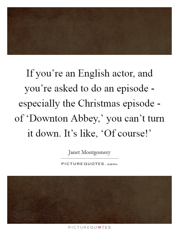 If you're an English actor, and you're asked to do an episode - especially the Christmas episode - of 'Downton Abbey,' you can't turn it down. It's like, 'Of course!' Picture Quote #1