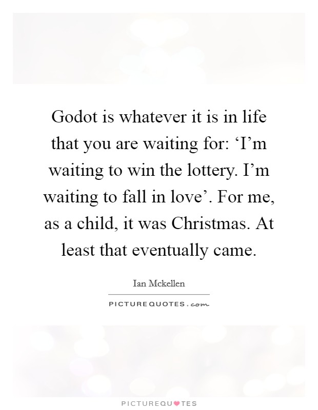 Godot is whatever it is in life that you are waiting for: 'I'm waiting to win the lottery. I'm waiting to fall in love'. For me, as a child, it was Christmas. At least that eventually came. Picture Quote #1