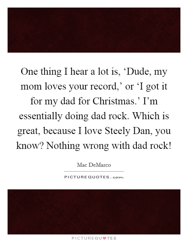 One thing I hear a lot is, 'Dude, my mom loves your record,' or 'I got it for my dad for Christmas.' I'm essentially doing dad rock. Which is great, because I love Steely Dan, you know? Nothing wrong with dad rock! Picture Quote #1