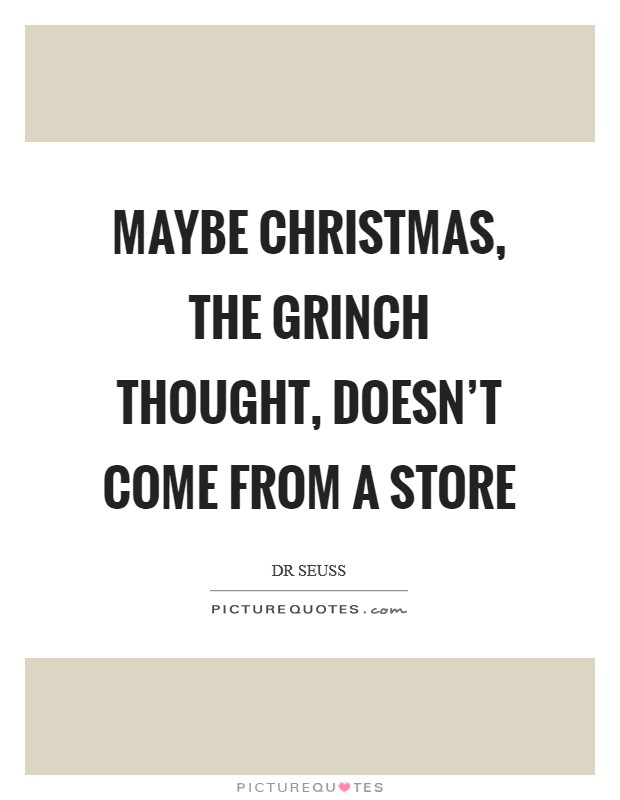 Maybe Christmas, the Grinch thought, doesn't come from a store Picture Quote #1