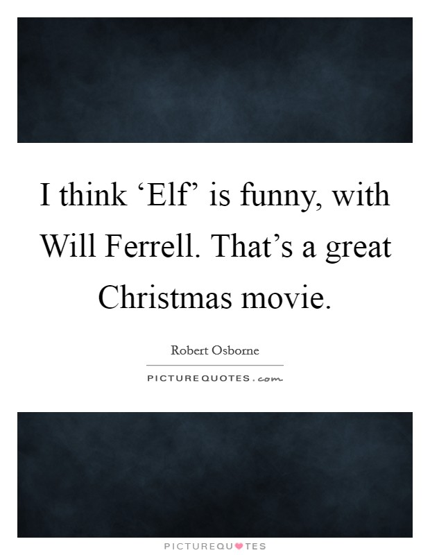 I Think Elf Is Funny With Will Ferrell Thats A Great