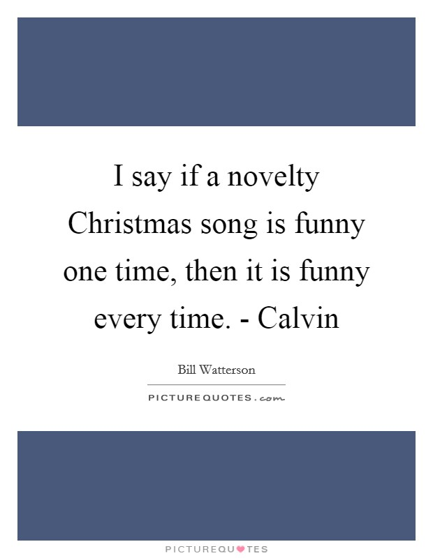 I say if a novelty Christmas song is funny one time, then it is funny every time. - Calvin Picture Quote #1