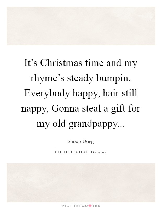 It's Christmas time and my rhyme's steady bumpin. Everybody happy, hair still nappy, Gonna steal a gift for my old grandpappy Picture Quote #1