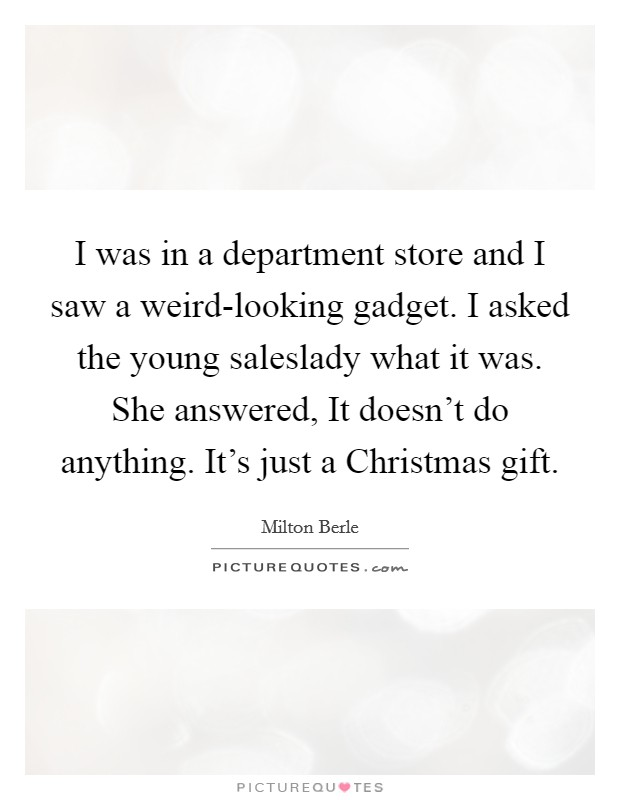 I was in a department store and I saw a weird-looking gadget. I asked the young saleslady what it was. She answered, It doesn't do anything. It's just a Christmas gift Picture Quote #1