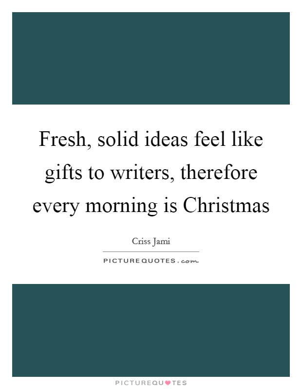 Fresh, solid ideas feel like gifts to writers, therefore every morning is Christmas Picture Quote #1