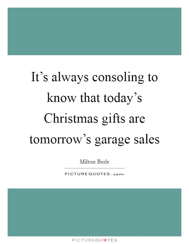 It's always consoling to know that today's Christmas gifts are tomorrow's garage sales Picture Quote #1