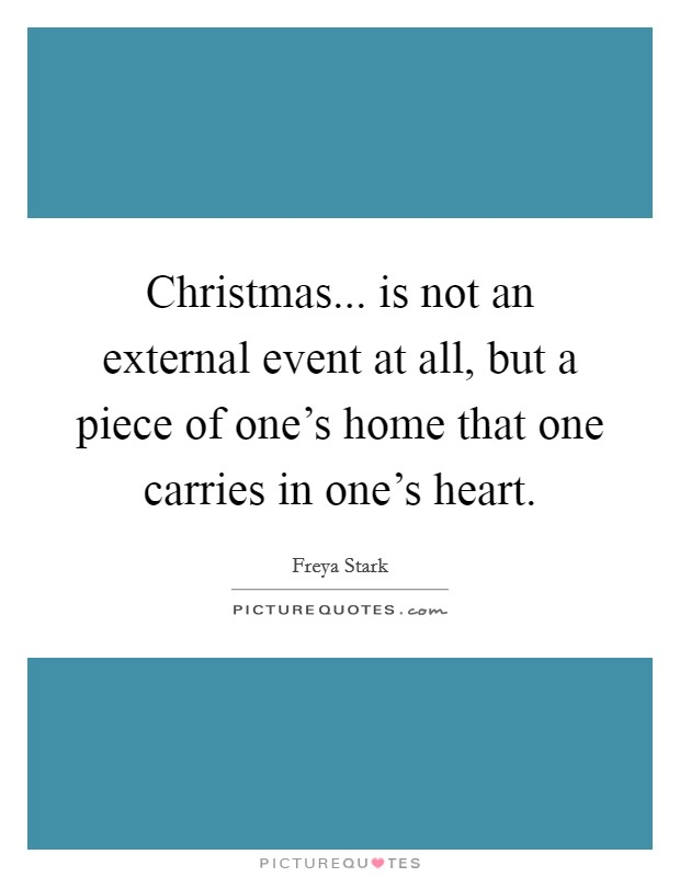 Christmas... is not an external event at all, but a piece of one's home that one carries in one's heart Picture Quote #1