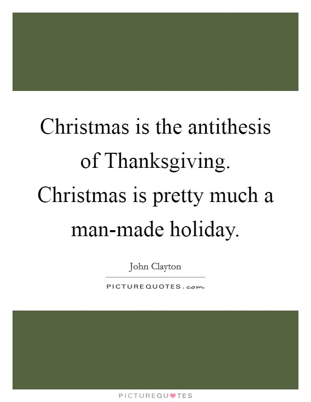Christmas is the antithesis of Thanksgiving. Christmas is pretty much a man-made holiday Picture Quote #1