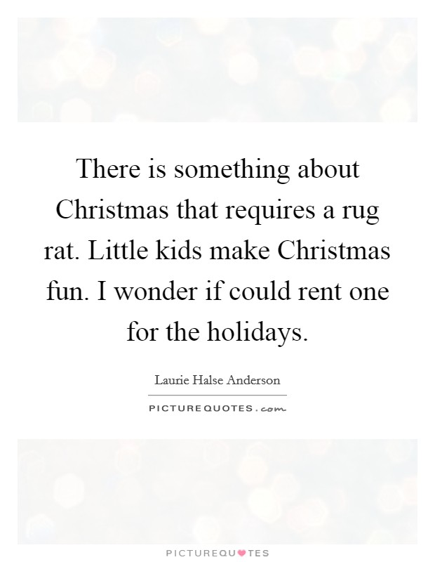 There is something about Christmas that requires a rug rat. Little kids make Christmas fun. I wonder if could rent one for the holidays Picture Quote #1