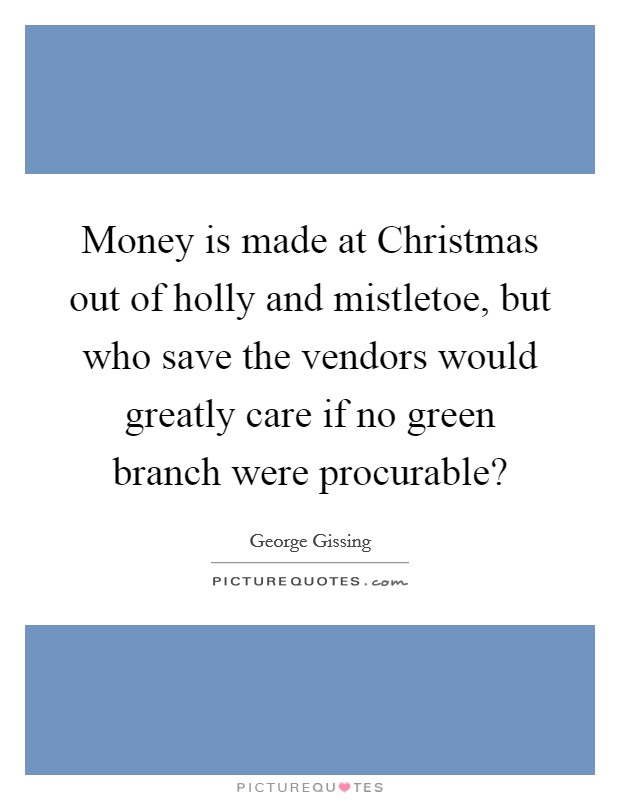 Money is made at Christmas out of holly and mistletoe, but who save the vendors would greatly care if no green branch were procurable? Picture Quote #1