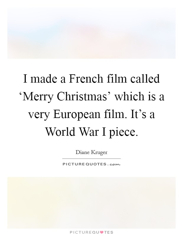 I made a French film called 'Merry Christmas' which is a very European film. It's a World War I piece Picture Quote #1