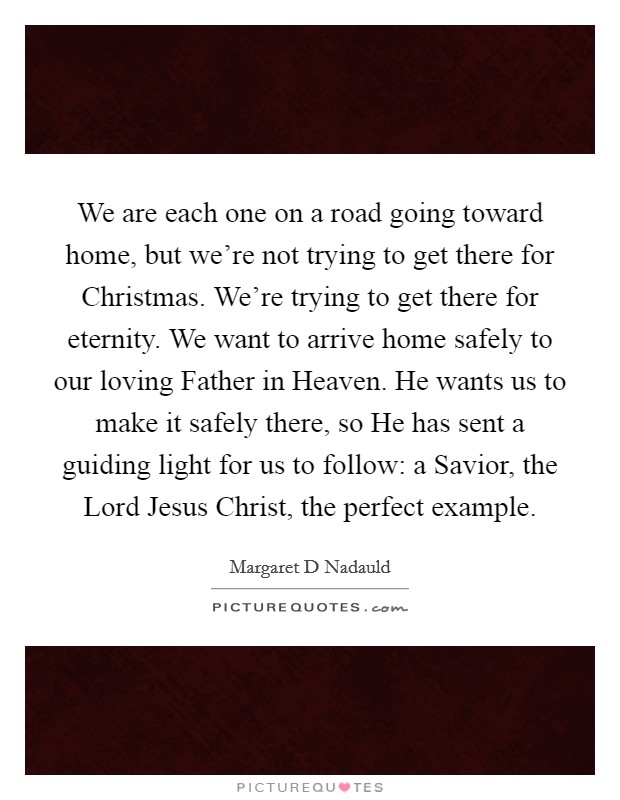We are each one on a road going toward home, but we're not trying to get there for Christmas. We're trying to get there for eternity. We want to arrive home safely to our loving Father in Heaven. He wants us to make it safely there, so He has sent a guiding light for us to follow: a Savior, the Lord Jesus Christ, the perfect example Picture Quote #1
