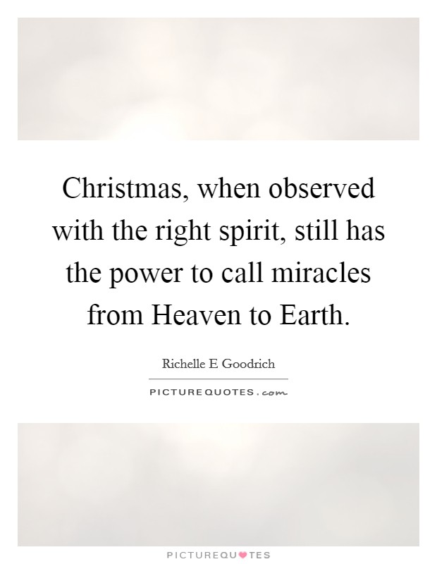 Christmas, when observed with the right spirit, still has the power to call miracles from Heaven to Earth Picture Quote #1
