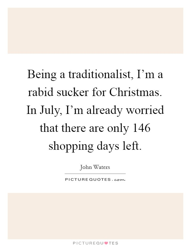 Being a traditionalist, I'm a rabid sucker for Christmas. In July, I'm already worried that there are only 146 shopping days left Picture Quote #1