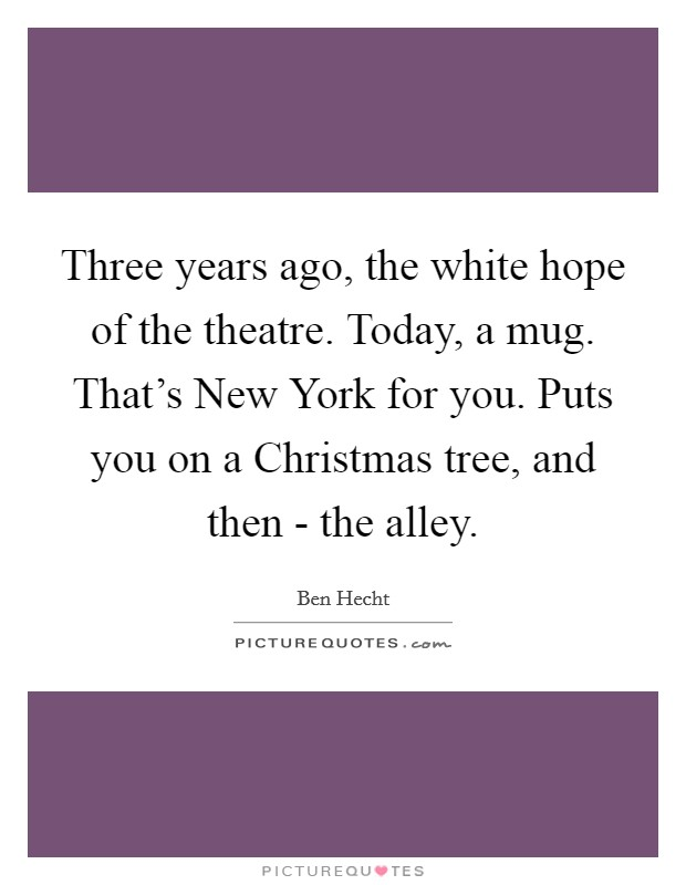 Three years ago, the white hope of the theatre. Today, a mug. That's New York for you. Puts you on a Christmas tree, and then - the alley. Picture Quote #1