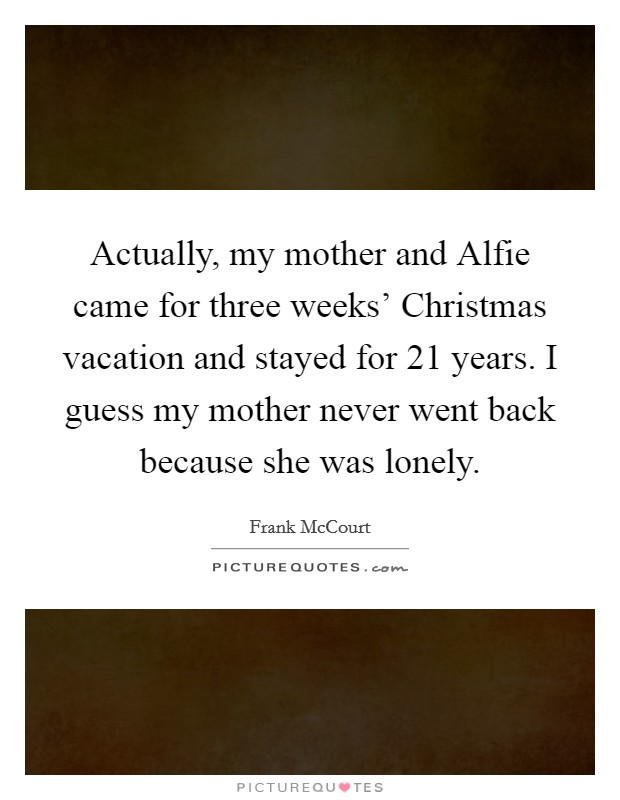 Actually, my mother and Alfie came for three weeks' Christmas vacation and stayed for 21 years. I guess my mother never went back because she was lonely Picture Quote #1