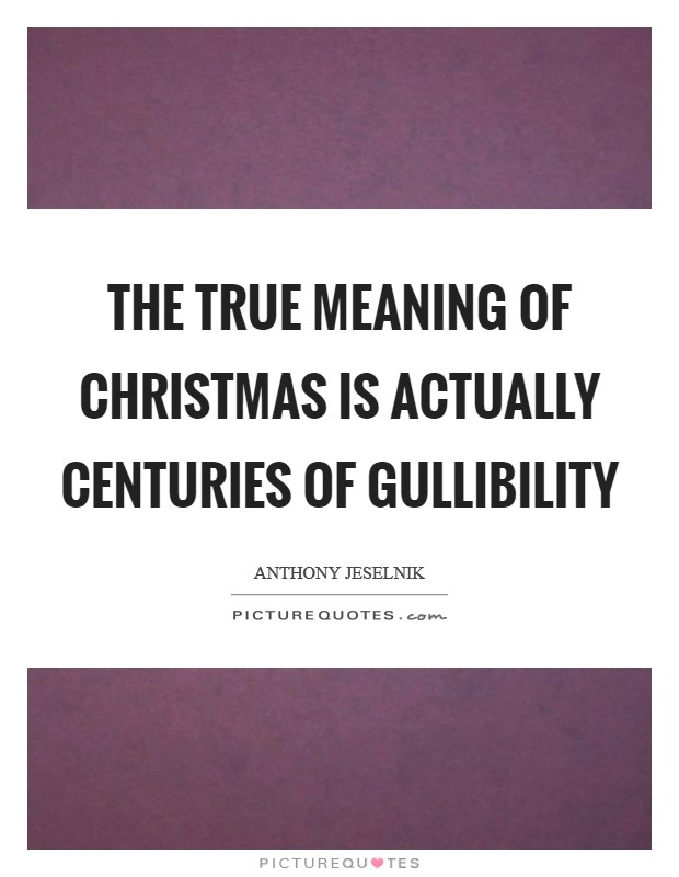 The true meaning of Christmas is actually centuries of gullibility Picture Quote #1