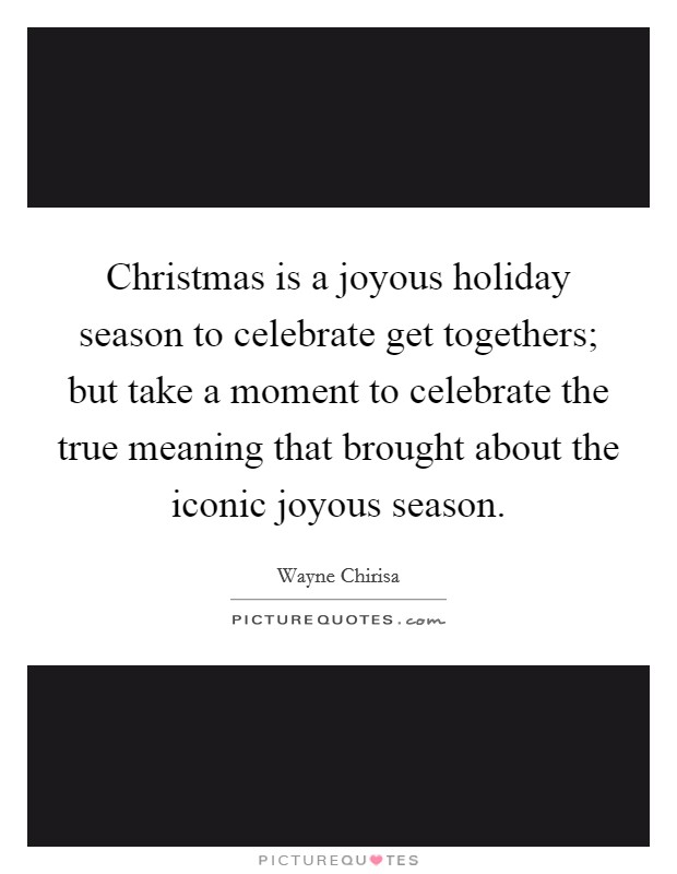 Christmas is a joyous holiday season to celebrate get togethers; but take a moment to celebrate the true meaning that brought about the iconic joyous season Picture Quote #1