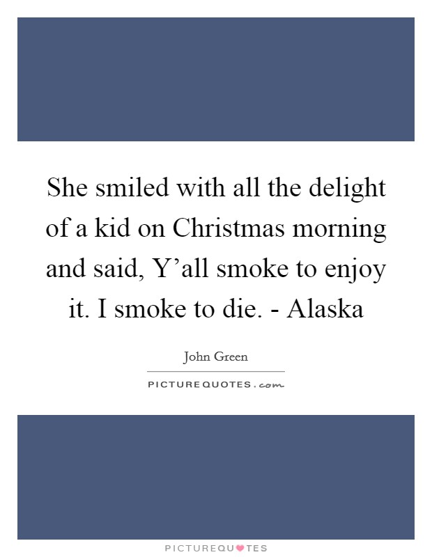 She smiled with all the delight of a kid on Christmas morning and said, Y'all smoke to enjoy it. I smoke to die. - Alaska Picture Quote #1