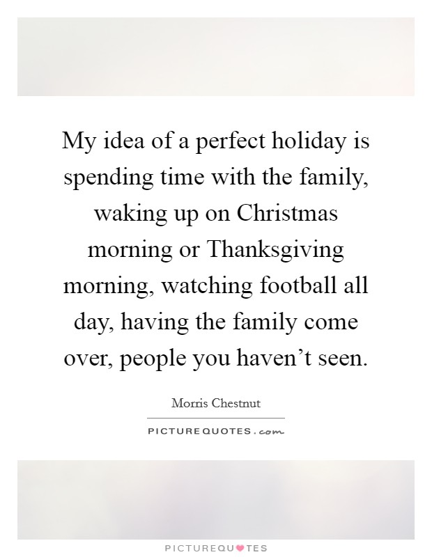 My idea of a perfect holiday is spending time with the family, waking up on Christmas morning or Thanksgiving morning, watching football all day, having the family come over, people you haven't seen Picture Quote #1