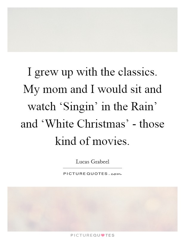 I grew up with the classics. My mom and I would sit and watch 'Singin' in the Rain' and 'White Christmas' - those kind of movies Picture Quote #1