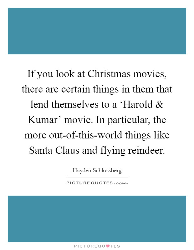If you look at Christmas movies, there are certain things in them that lend themselves to a 'Harold and Kumar' movie. In particular, the more out-of-this-world things like Santa Claus and flying reindeer Picture Quote #1