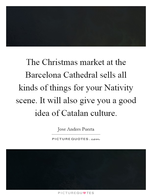 The Christmas market at the Barcelona Cathedral sells all kinds of things for your Nativity scene. It will also give you a good idea of Catalan culture Picture Quote #1