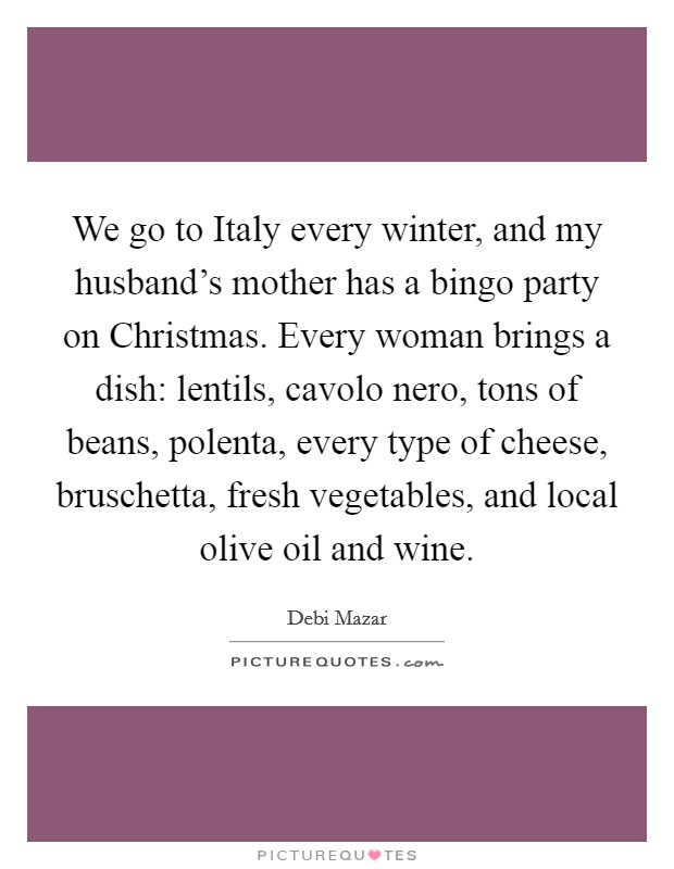 We go to Italy every winter, and my husband's mother has a bingo party on Christmas. Every woman brings a dish: lentils, cavolo nero, tons of beans, polenta, every type of cheese, bruschetta, fresh vegetables, and local olive oil and wine Picture Quote #1