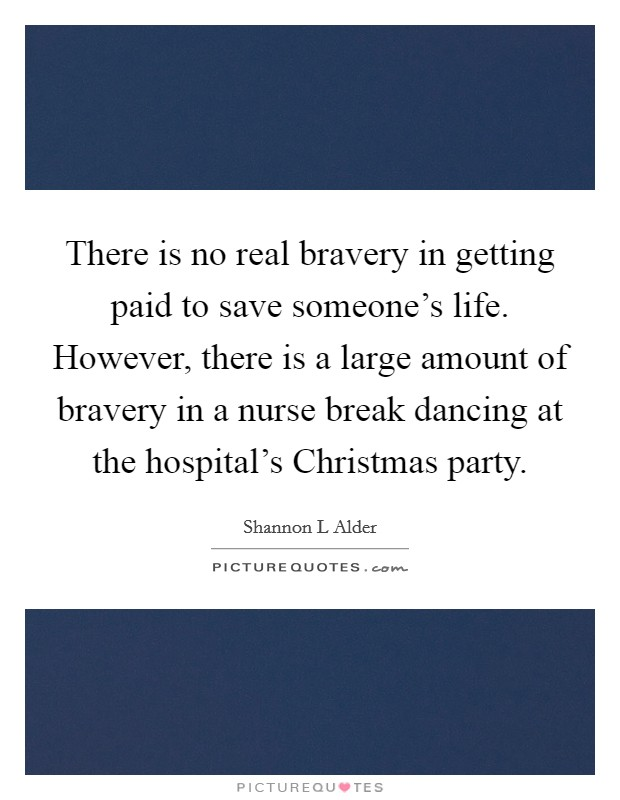 There is no real bravery in getting paid to save someone's life. However, there is a large amount of bravery in a nurse break dancing at the hospital's Christmas party Picture Quote #1
