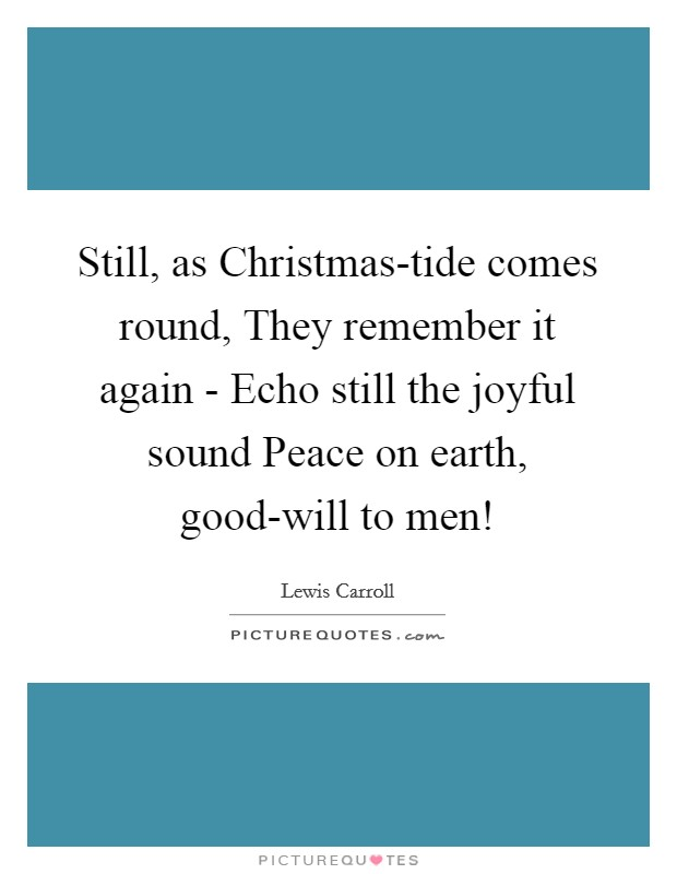 Still, as Christmas-tide comes round, They remember it again - Echo still the joyful sound Peace on earth, good-will to men! Picture Quote #1