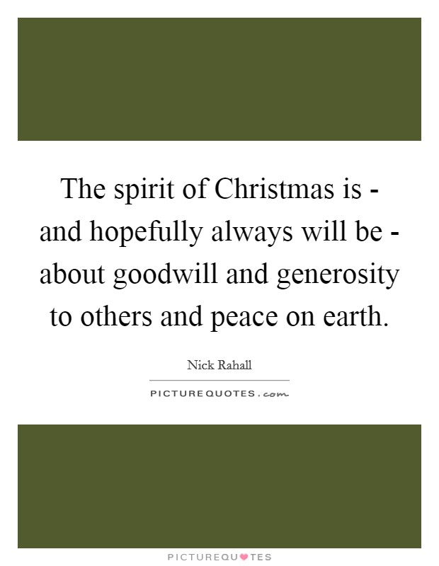 The spirit of Christmas is - and hopefully always will be - about goodwill and generosity to others and peace on earth Picture Quote #1