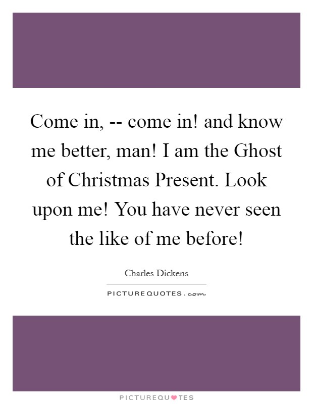 Come in, -- come in! and know me better, man! I am the Ghost of Christmas Present. Look upon me! You have never seen the like of me before! Picture Quote #1