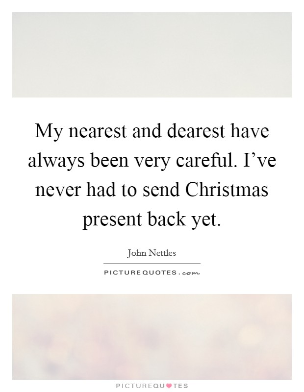 My nearest and dearest have always been very careful. I've never had to send Christmas present back yet Picture Quote #1