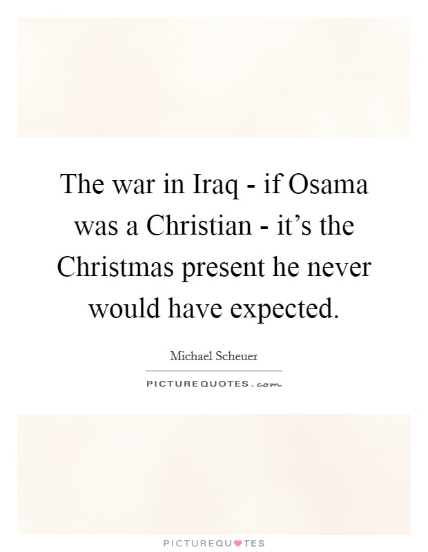 The war in Iraq - if Osama was a Christian - it's the Christmas present he never would have expected Picture Quote #1
