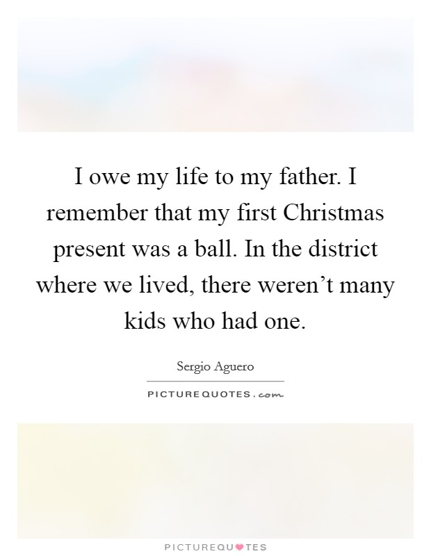 I owe my life to my father. I remember that my first Christmas present was a ball. In the district where we lived, there weren't many kids who had one Picture Quote #1