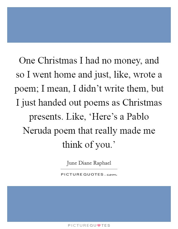 One Christmas I had no money, and so I went home and just, like, wrote a poem; I mean, I didn't write them, but I just handed out poems as Christmas presents. Like, 'Here's a Pablo Neruda poem that really made me think of you.' Picture Quote #1