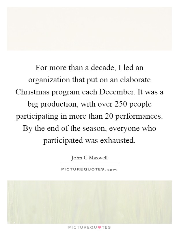 For more than a decade, I led an organization that put on an elaborate Christmas program each December. It was a big production, with over 250 people participating in more than 20 performances. By the end of the season, everyone who participated was exhausted Picture Quote #1