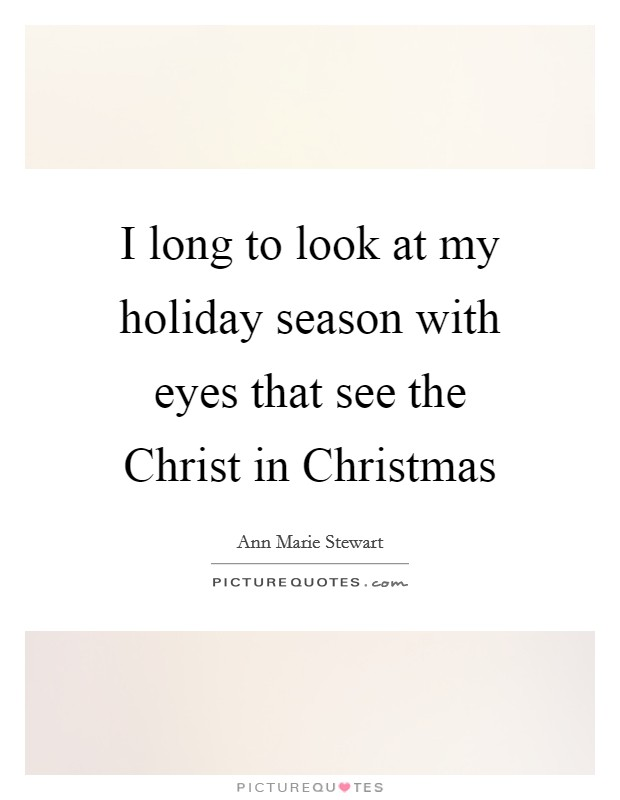 I long to look at my holiday season with eyes that see the Christ in Christmas Picture Quote #1