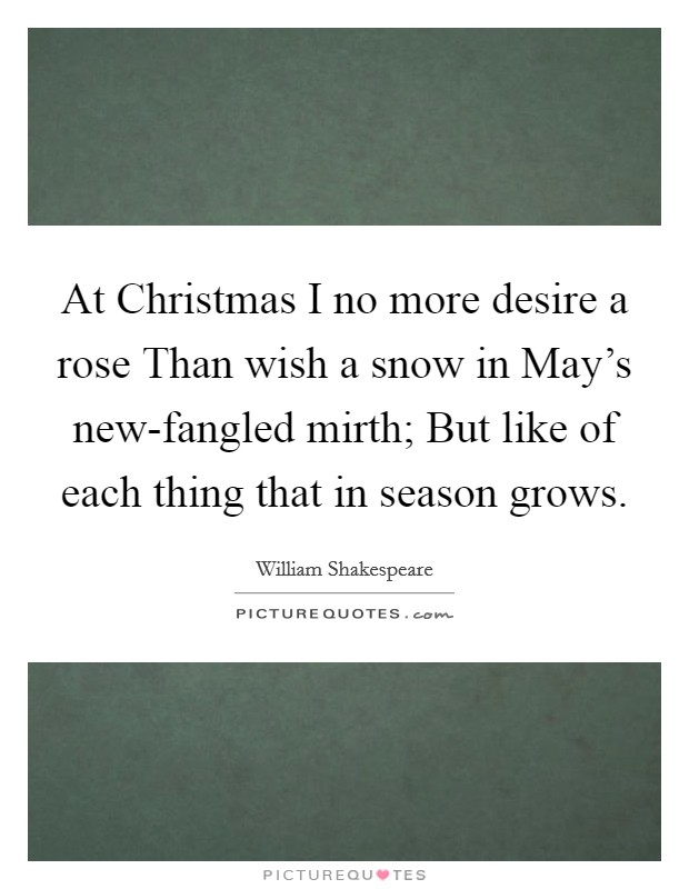 At Christmas I no more desire a rose Than wish a snow in May's new-fangled mirth; But like of each thing that in season grows Picture Quote #1
